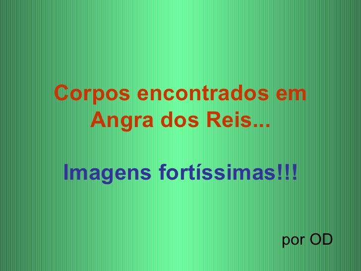 Corpos encontrados em   Angra dos Reis...Imagens fortíssimas!!!                    por OD