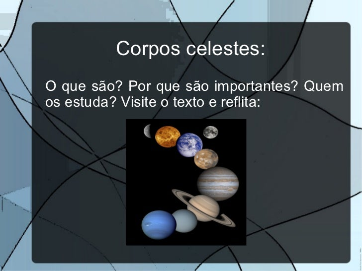 <ul>Corpos celestes: </ul><ul><li>O que são? Por que são importantes? Quem os estuda? Visite o texto e reflita: </li></ul>