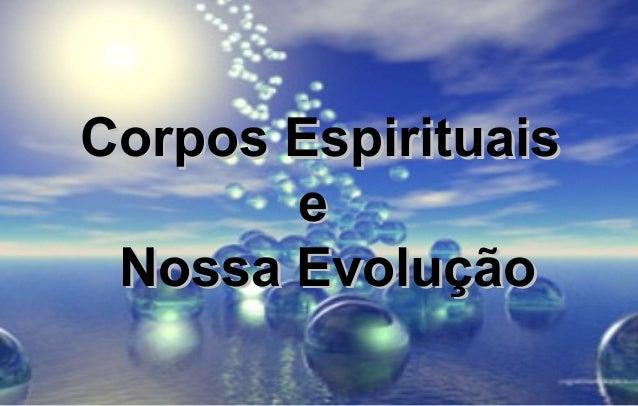 Corpos EspirituaisCorpos EspirituaiseeNossa EvoluçãoNossa Evolução