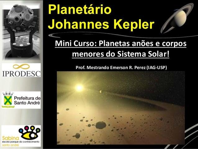 Prof. Mestrando Emerson R. Perez (IAG-USP) Mini Curso: Planetas anões e corpos menores do Sistema Solar!