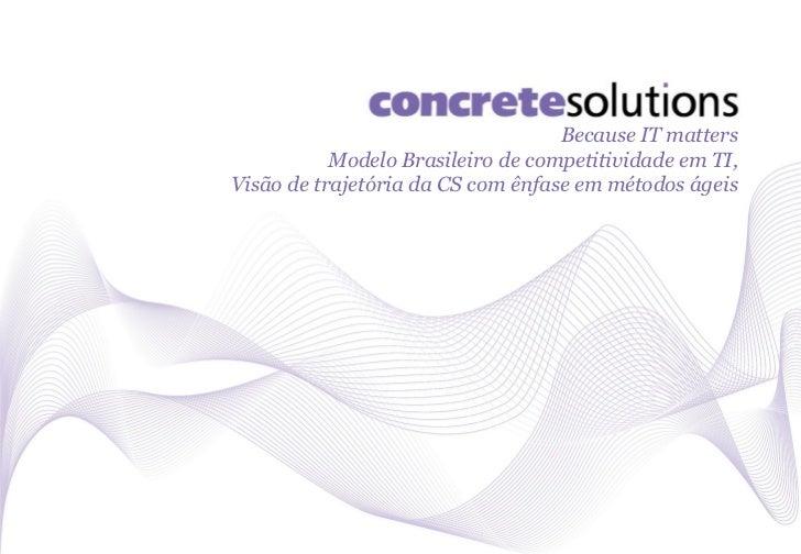 Because IT matters           Modelo Brasileiro de competitividade em TI,Visão de trajetória da CS com enfâse em métodos ág...