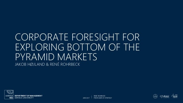 JUNE 2017 PROFESSOR OF STRATEGY RENÉ ROHRBECK AARHUS UNIVERSITY DEPARTMENT OF MANAGEMENT CORPORATE FORESIGHT FOR EXPLORING...