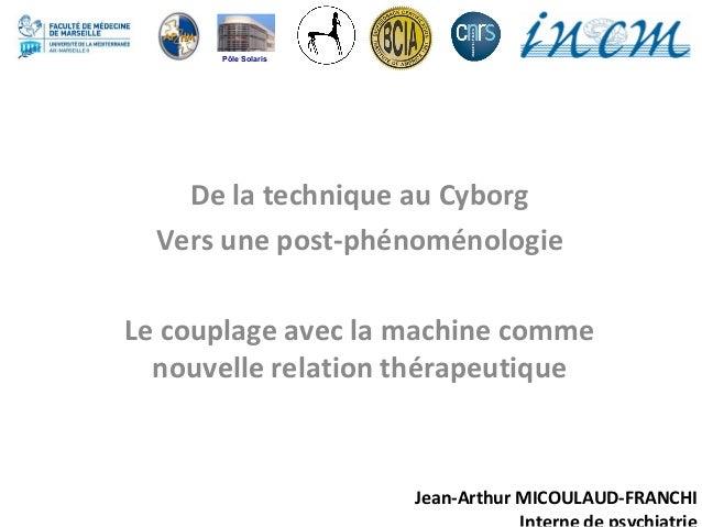 Jean-Arthur MICOULAUD-FRANCHI De la technique au Cyborg Vers une post-phénoménologie Le couplage avec la machine comme nou...