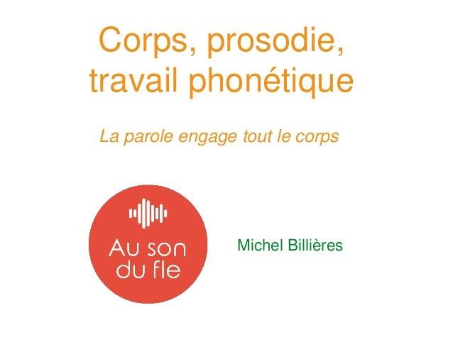 Corps, prosodie, travail phonétique La parole engage tout le corps Michel Billières