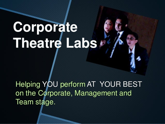 Corporate Theatre Labs Helping YOU perform AT YOUR BEST on the Corporate, Management and Team stage.