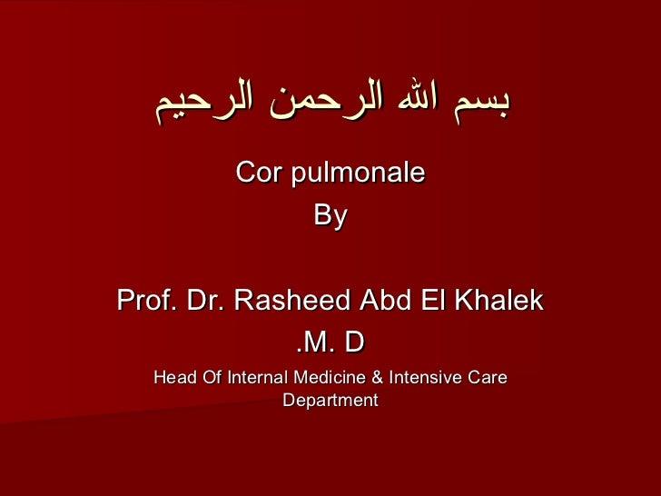 بسم ال الرحمن الرحيم           Cor pulmonale                ByProf. Dr. Rasheed Abd El Khalek              .M. D  Head O...