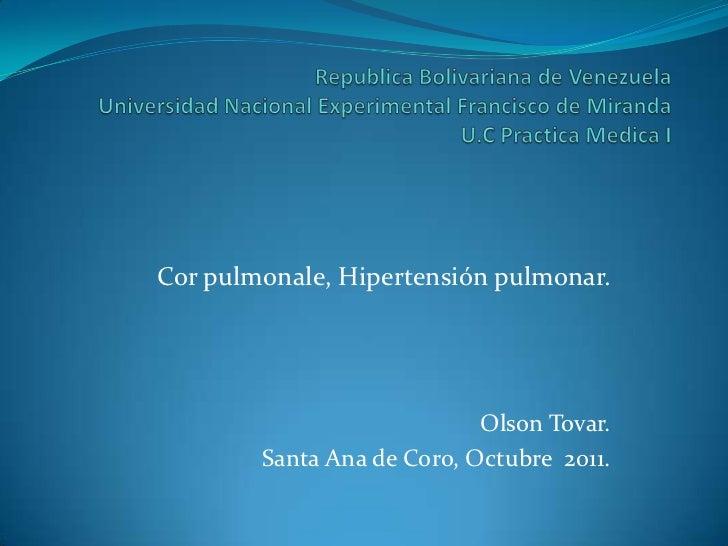 Cor pulmonale, Hipertensión pulmonar.                            Olson Tovar.        Santa Ana de Coro, Octubre 2011.