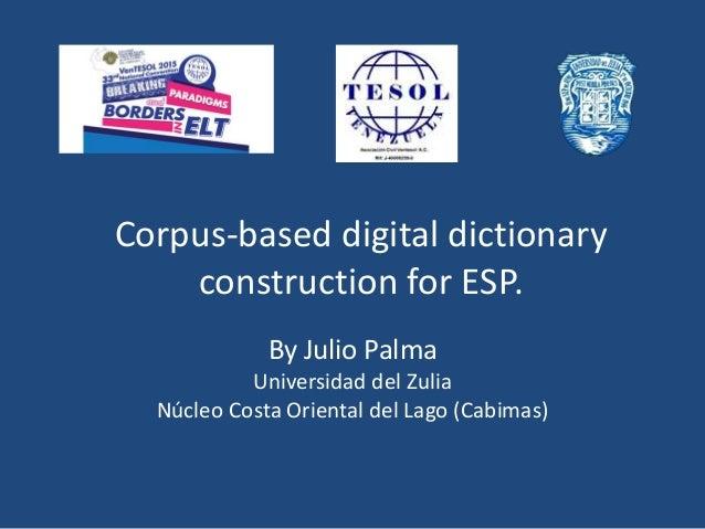 Corpus-based digital dictionary construction for ESP. By Julio Palma Universidad del Zulia Núcleo Costa Oriental del Lago ...