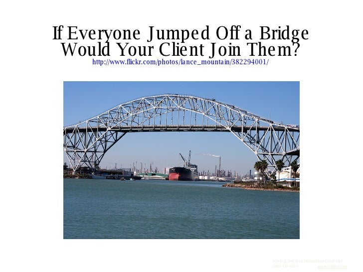 If Everyone Jumped Off a Bridge Would Your Client Join Them? http://www.flickr.com/photos/lance_mountain/382294001/   SCHI...