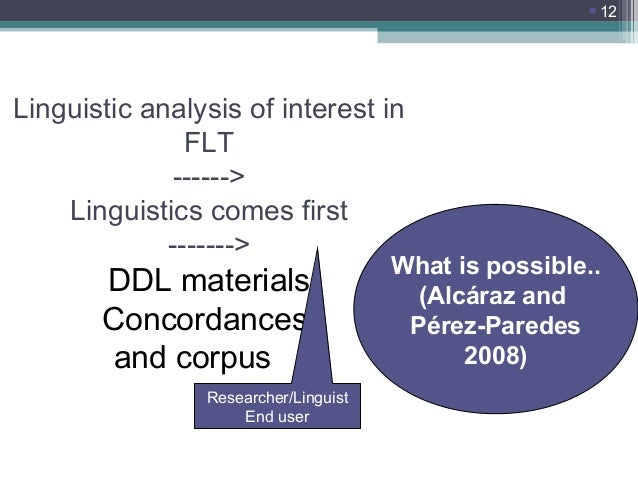 12  Linguistic analysis of interest in FLT ------> Linguistics comes first ------->  DDL materials Concordances and corpu...