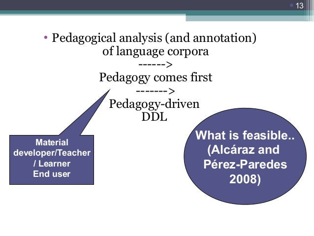 13  • Pedagogical analysis (and annotation) of language corpora ------> Pedagogy comes first -------> Pedagogy-driven DDL...