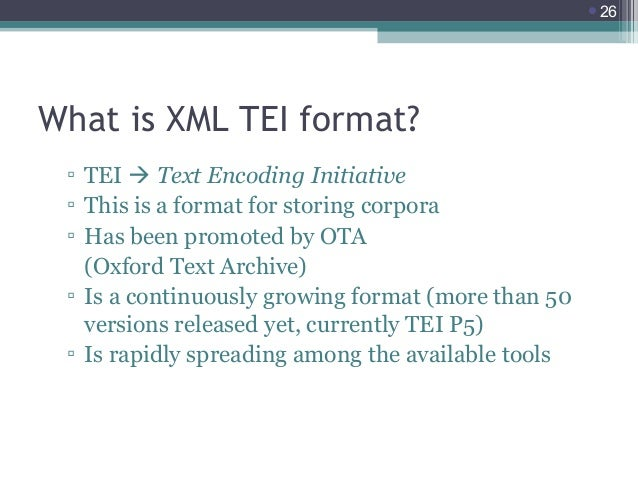 26  What is XML TEI format? ▫ TEI  Text Encoding Initiative ▫ This is a format for storing corpora ▫ Has been promoted b...