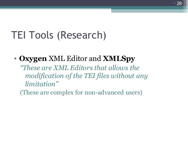 """28  TEI Tools (Research) • Oxygen XML Editor and XMLSpy """"These are XML Editors that allows the modification of the TEI fi..."""