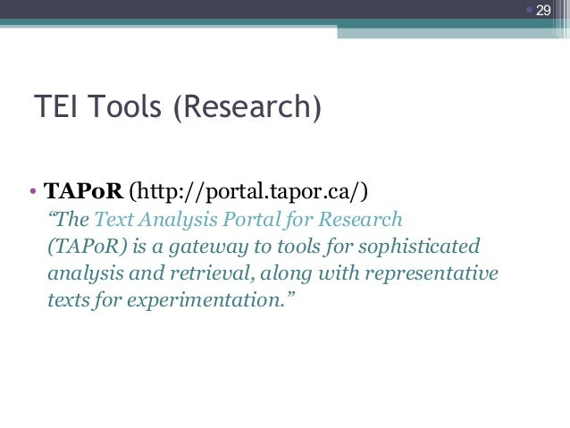 """29  TEI Tools (Research) • TAPoR (http://portal.tapor.ca/) """"The Text Analysis Portal for Research (TAPoR) is a gateway to..."""