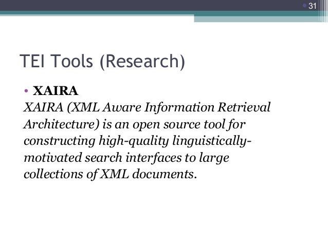 31  TEI Tools (Research) • XAIRA XAIRA (XML Aware Information Retrieval Architecture) is an open source tool for construc...