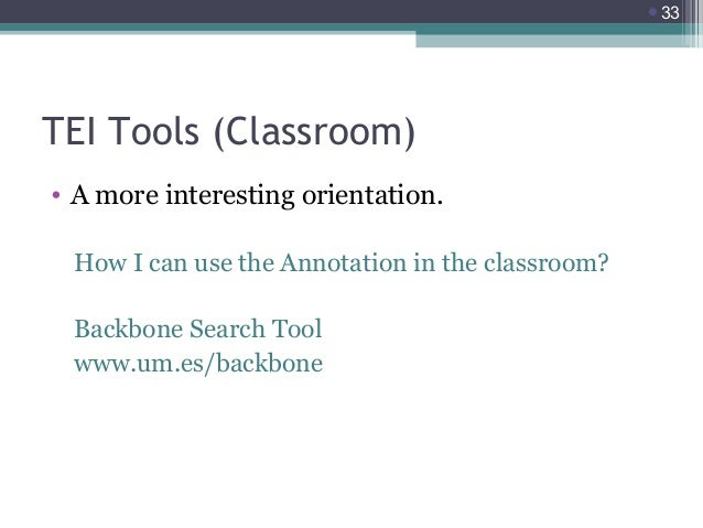 33  TEI Tools (Classroom) • A more interesting orientation. How I can use the Annotation in the classroom? Backbone Searc...