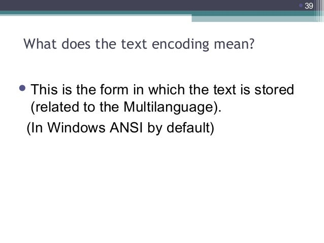 39  What does the text encoding mean?  This  is the form in which the text is stored (related to the Multilanguage). (In...