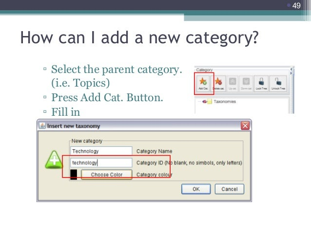 49  How can I add a new category? ▫ Select the parent category. (i.e. Topics) ▫ Press Add Cat. Button. ▫ Fill in