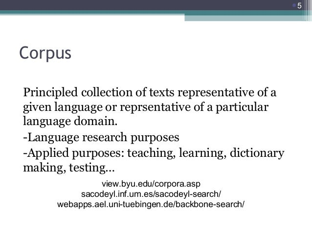 5  Corpus Principled collection of texts representative of a given language or reprsentative of a particular language dom...