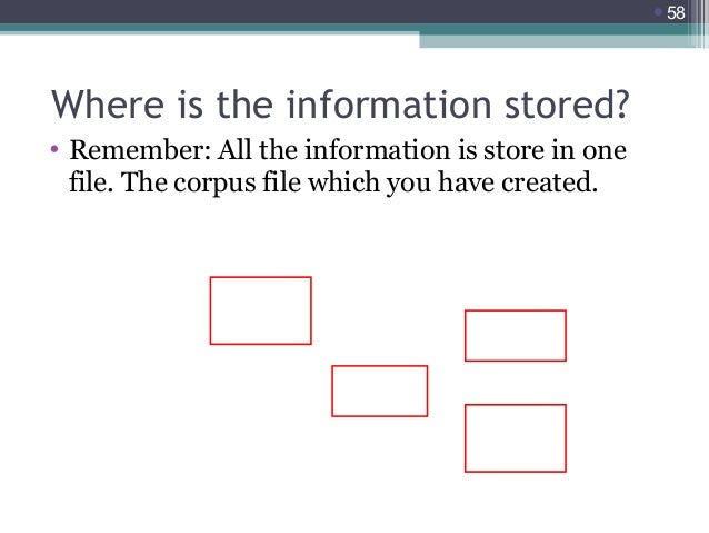 58  Where is the information stored? • Remember: All the information is store in one file. The corpus file which you have...