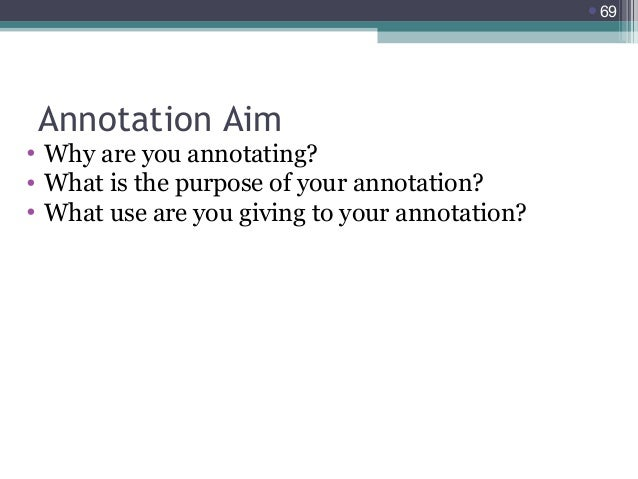 69  Annotation Aim  • Why are you annotating? • What is the purpose of your annotation? • What use are you giving to your...