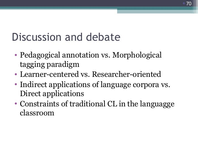 70  Discussion and debate • Pedagogical annotation vs. Morphological tagging paradigm • Learner-centered vs. Researcher-o...