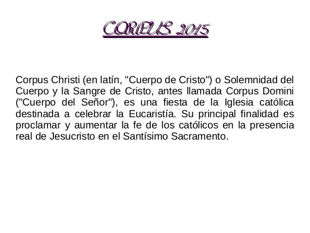 """CORPUS 2015CORPUS 2015 Corpus Christi (en latín, """"Cuerpo de Cristo"""") o Solemnidad del Cuerpo y la Sangre de Cristo, antes ..."""