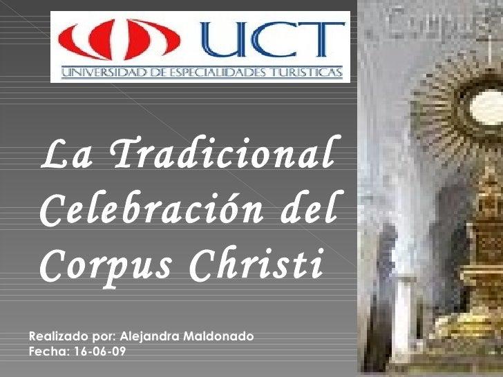 La Tradicional Celebración del Corpus Christi  Realizado por: Alejandra Maldonado Fecha: 16-06-09
