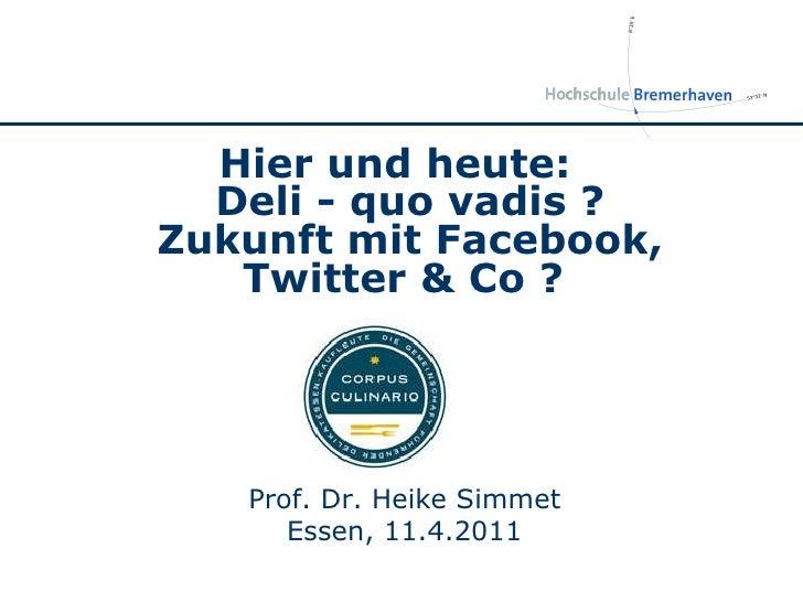 Prof. Dr. Heike Simmet Essen, 11.4.2011 Hier und heute: Deli - quo vadis ? Zukunft mit Facebook, Twitter & Co ?