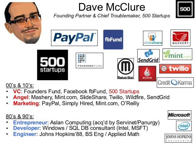 Dave McClure Founding Partner & Chief Troublemaker, 500 Startups 00's & 10's: • VC: Founders Fund, Facebook fbFund, 500 S...