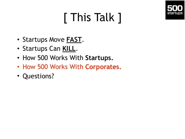 [ This Talk ] • Startups Move FAST. • Startups Can KILL. • How 500 Works With Startups. • How 500 Works With Corporates. •...