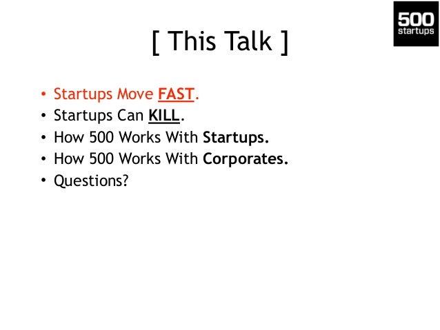 [ This Talk ] • Startups Move FAST. • Startups Can KILL. • How 500 Works With Startups. • How 500 Works With Corporates. •...