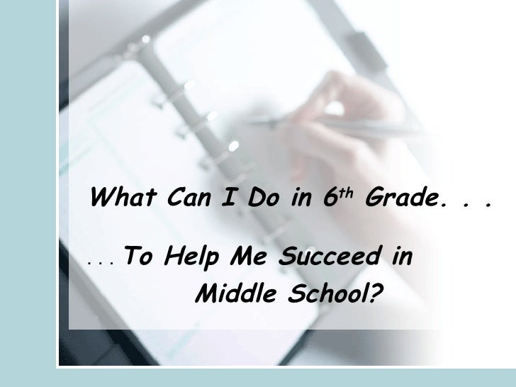 What Can I Do in 6 th  Grade. . .   . . .  To Help Me Succeed in  Middle School?