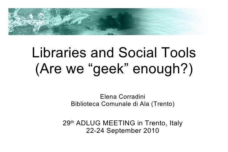 "Libraries and Social Tools (Are we ""geek"" enough?) <ul><ul><li>Elena Corradini </li></ul></ul><ul><ul><li>Biblioteca Comu..."