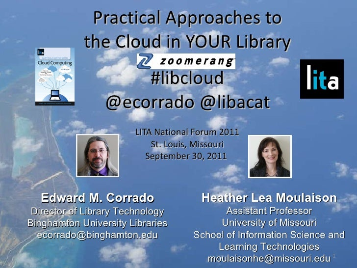 Practical Approaches to the Cloud in YOUR Library #libcloud @ecorrado @libacat LITA National Forum 2011 St. Louis, Missour...