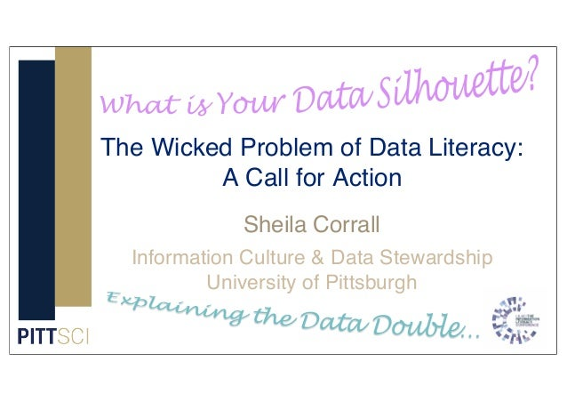 Sheila Corrall Information Culture & Data Stewardship University of Pittsburgh The Wicked Problem of Data Literacy: A Call...