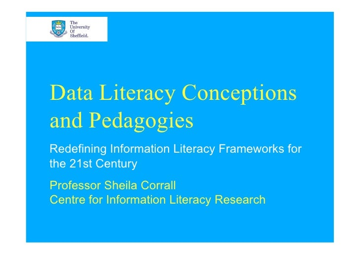 Data Literacy Conceptionsand PedagogiesRedefining Information Literacy Frameworks forthe 21st CenturyProfessor Sheila Corr...