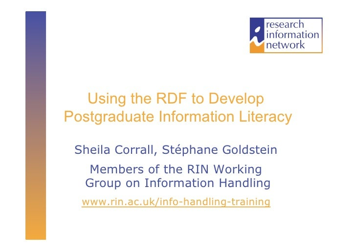 Using the RDF to DevelopPostgraduate Information Literacy Sheila Corrall, Stéphane Goldstein   Members of the RIN Working ...