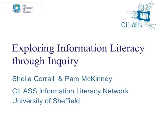 Exploring Information Literacy through Inquiry Sheila Corrall & Pam McKinney CILASS Information Literacy Network Universit...