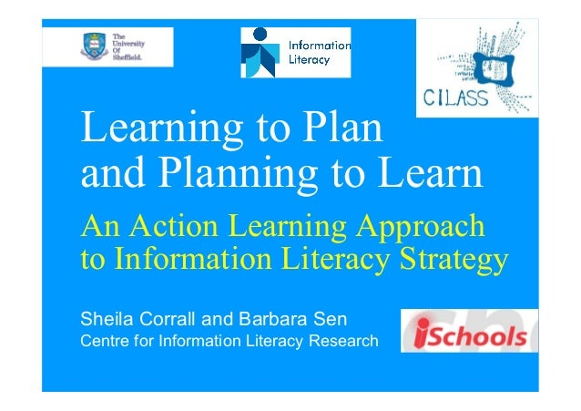 Learning to Plan and Planning to Learn An Action Learning Approach to Information Literacy Strategy Sheila Corrall and Bar...