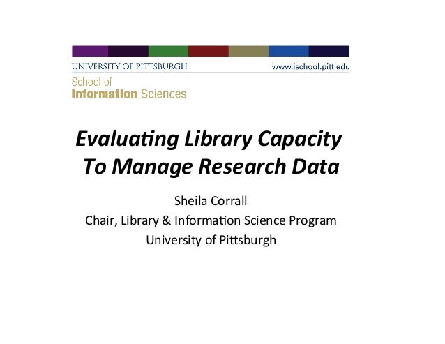Evalua&ng	   Library	   Capacity	    To	   Manage	   Research	   Data 	    Sheila	   Corrall 	    Chair,	   Library	   &	 ...