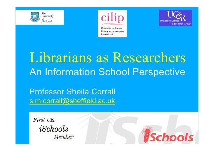 Librarians as Researchers An Information School Perspective Professor Sheila Corrall s.m.corrall@sheffield.ac.uk