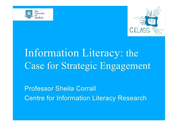 Information Literacy: the Case for Strategic Engagement  Professor Sheila Corrall Centre for Information Literacy Research