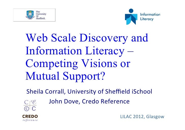 Web Scale Discovery andInformation Literacy –Competing Visions orMutual Support?Sheila	  Corrall,	  University	  of	  Sheffi...