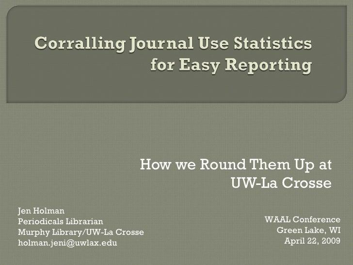 How we Round Them Up at UW-La Crosse Jen Holman Periodicals Librarian Murphy Library/UW-La Crosse [email_address] WAAL Con...
