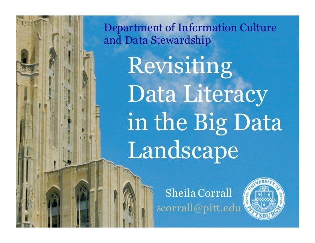 Revisiting Data Literacy in the Big Data Landscape Sheila Corrall scorrall@pitt.edu Department of Information Culture and ...