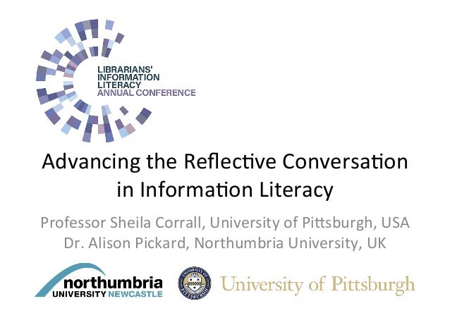 Advancing	the	Reflec/ve	Conversa/on	 in	Informa/on	Literacy		 Professor	Sheila	Corrall,	University	of	Pi>sburgh,	USA	 Dr.	A...
