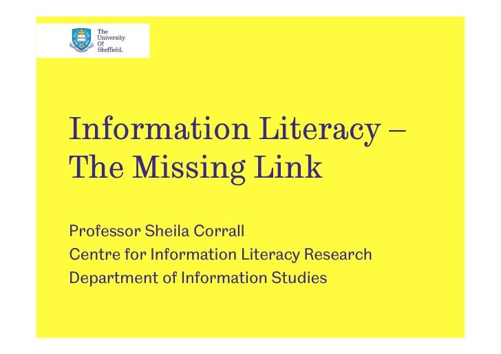 Information Literacy – The Missing Link Professor Sheila Corrall Centre for Information Literacy Research Department of In...