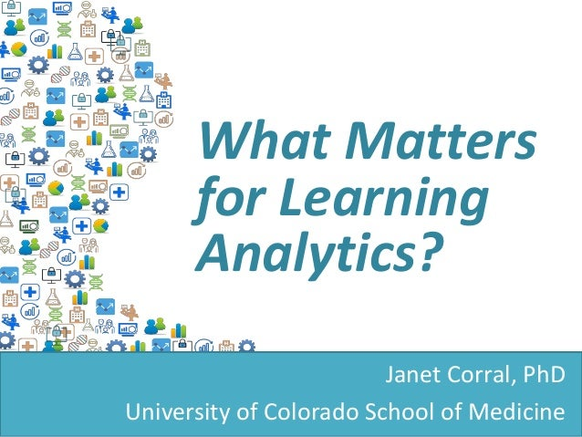 Analytics in Decision-Making: Learners, Learning, Life & Analytics What Matters for Learning Analytics? Janet Corral, PhD ...