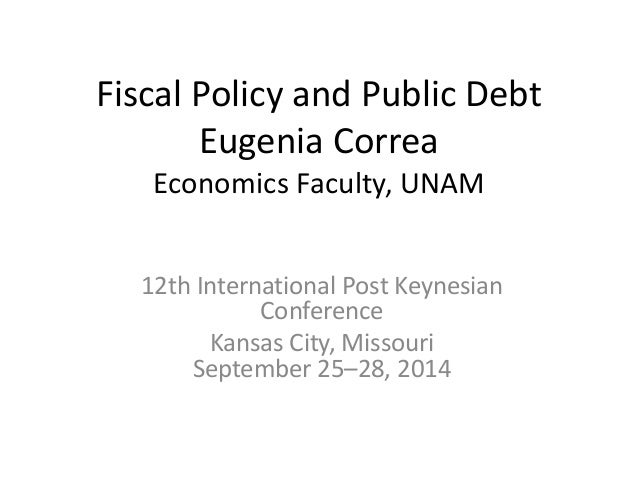 Fiscal Policy and Public Debt  Eugenia Correa  Economics Faculty, UNAM  12th International Post Keynesian  Conference  Kan...